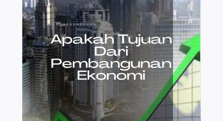 apakah tujuan dari pembangunan ekonomi