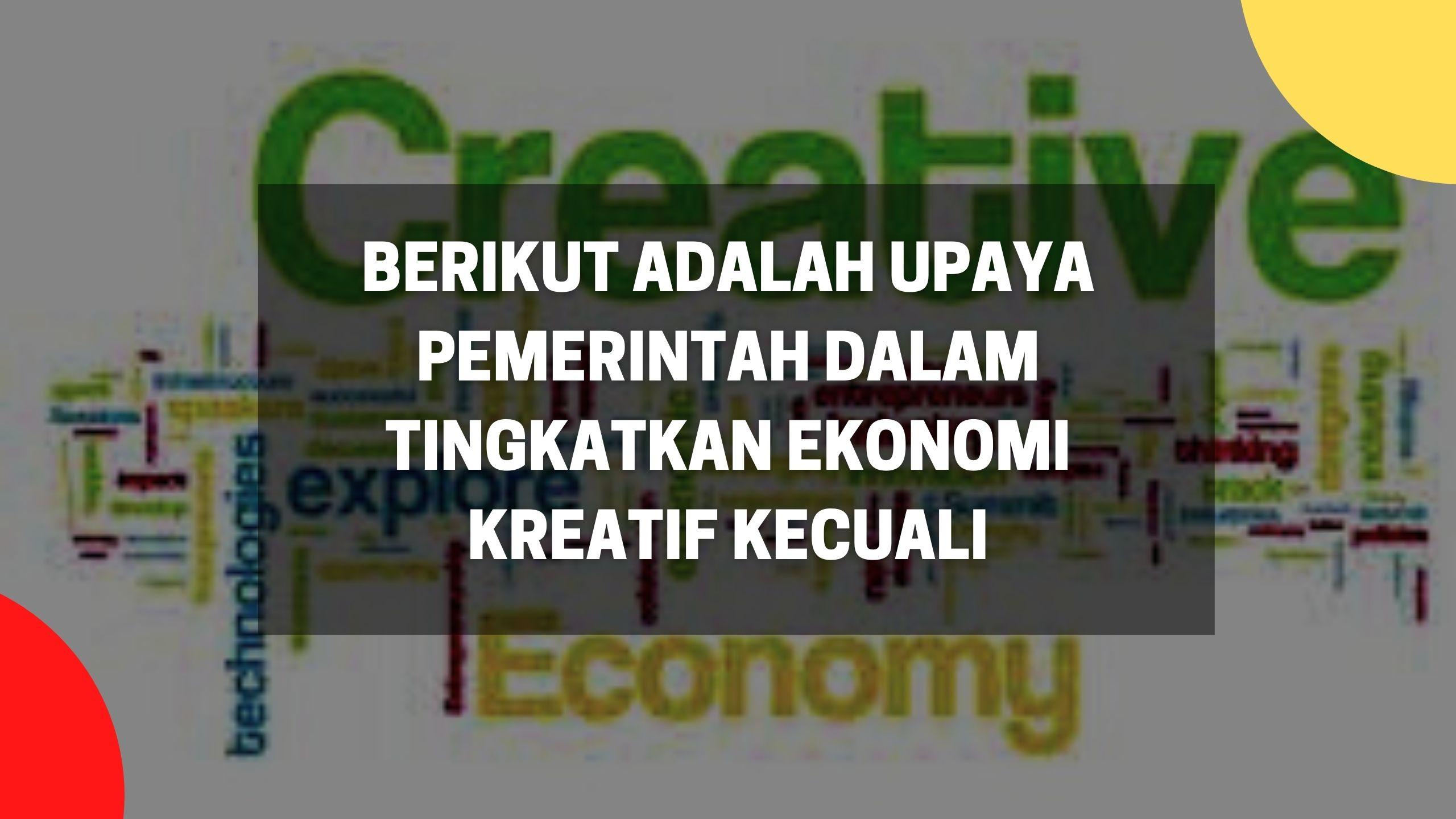 berikut adalah upaya pemerintah dalam tingkatkan ekonomi kreatif kecuali