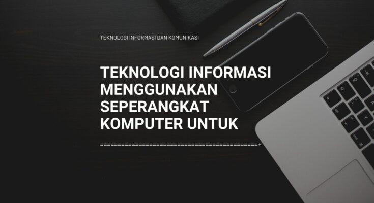 teknologi informasi menggunakan seperangkat komputer untuk